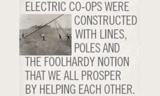"Historical picture of men raising an electric pole with quote reading ""Electric Co-ops were constructed with lines, poles and the foolhardy notion that we all prosper by helping each other."""